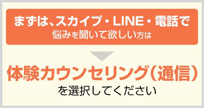 まずはスカイプ・LINE・電話で悩みを聞いて欲しいという方は⇒体験カウンセリング(通信)を選択してください。